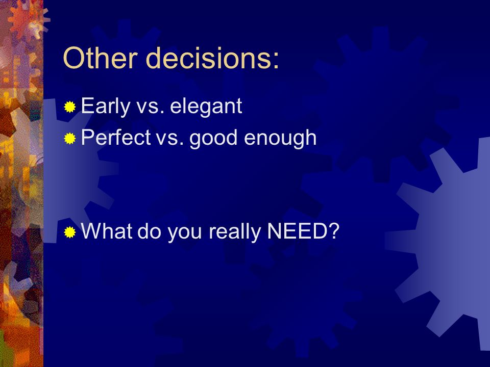 Other decisions: Early vs. elegant Perfect vs. good enough What do you really NEED