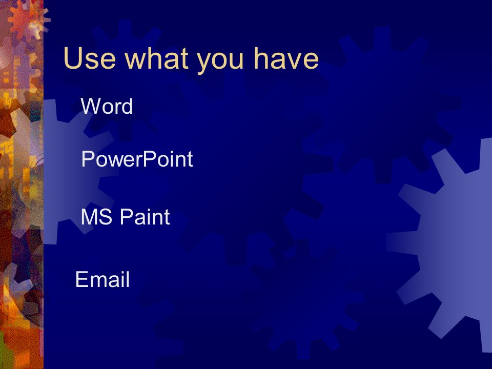 Use what you have Word PowerPoint MS Paint Email