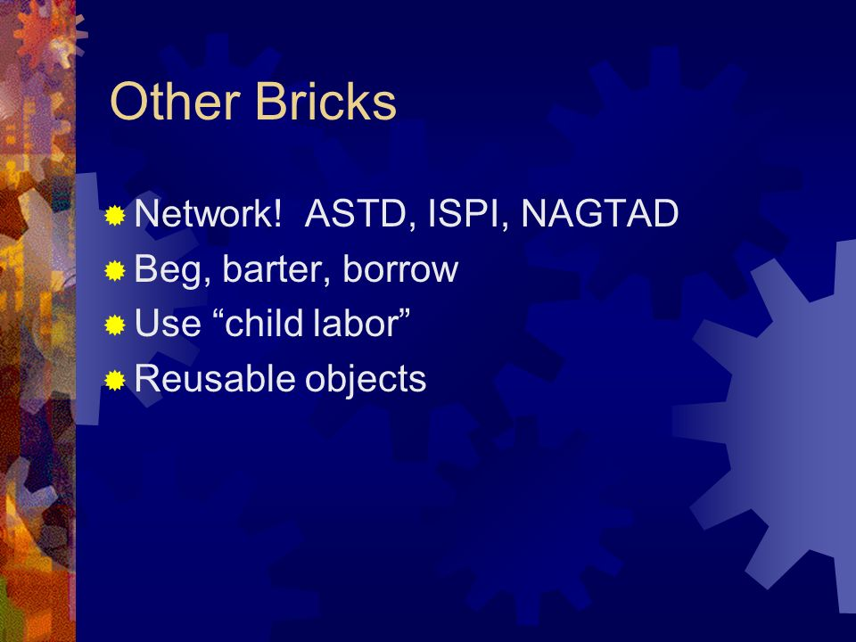 Other Bricks Network! ASTD, ISPI, NAGTAD Beg, barter, borrow Use child labor Reusable objects