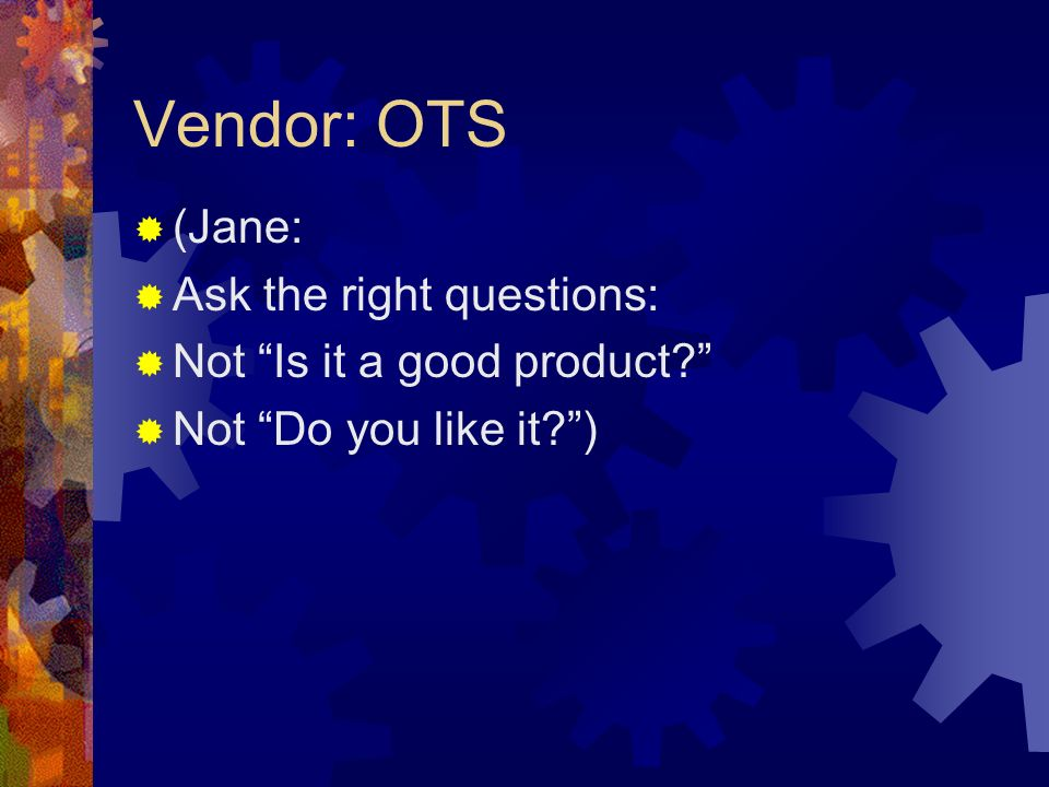 Vendor: OTS (Jane: Ask the right questions: Not Is it a good product Not Do you like it )