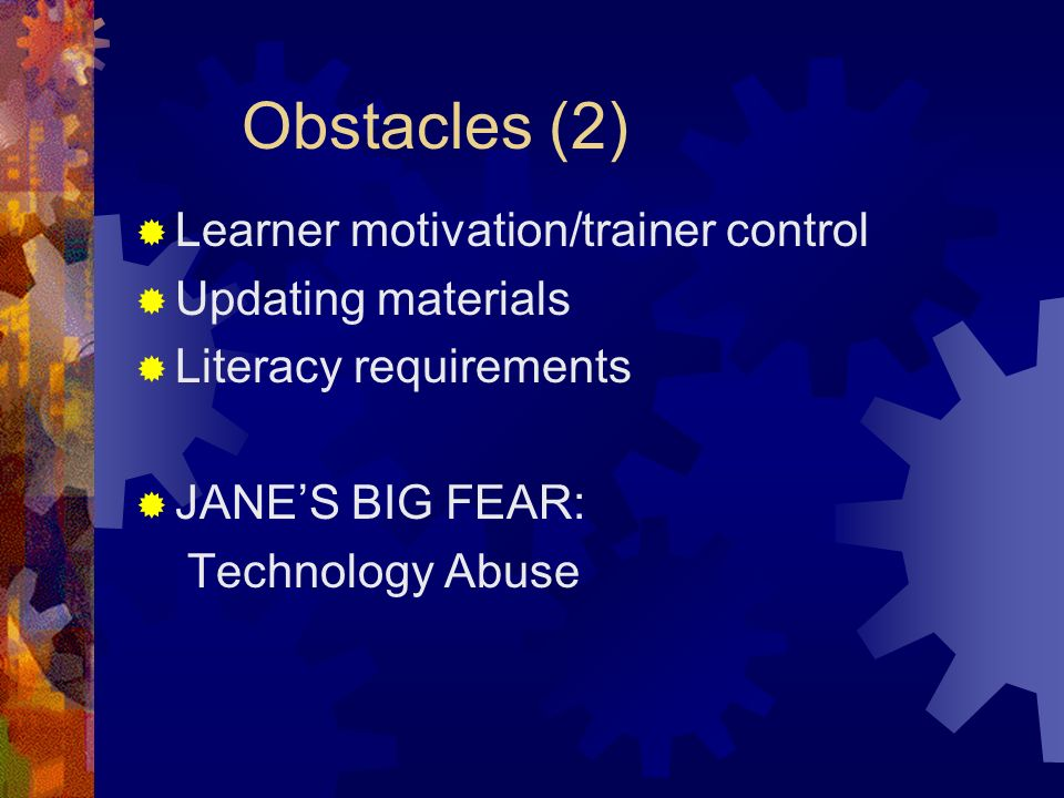 Obstacles (2) Learner motivation/trainer control Updating materials Literacy requirements JANES BIG FEAR: Technology Abuse