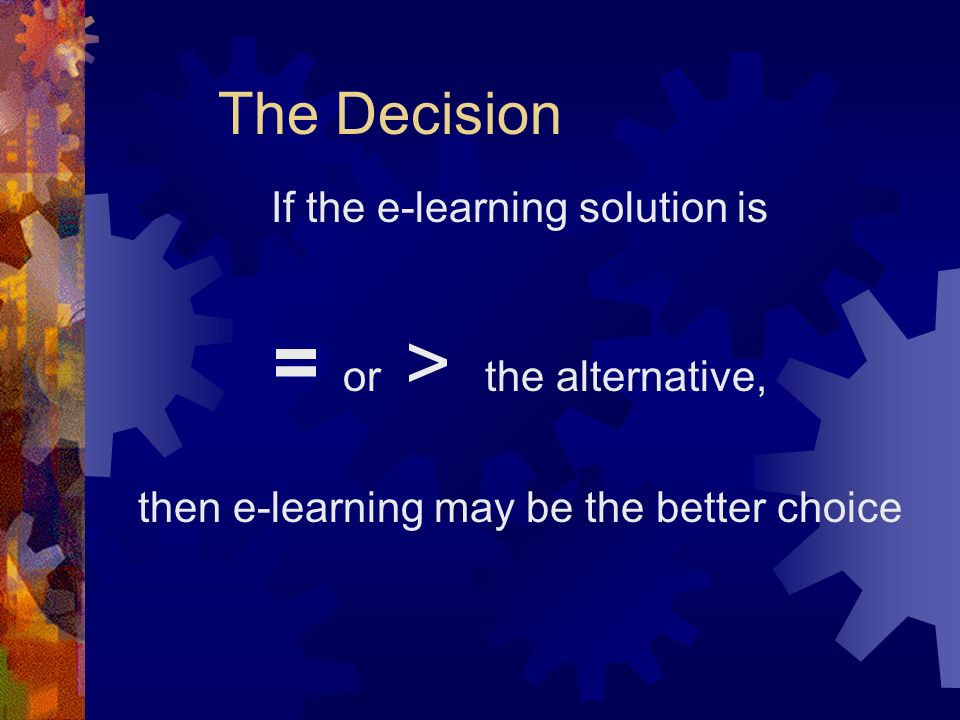 The Decision If the e-learning solution is = or > the alternative, then e-learning may be the better choice