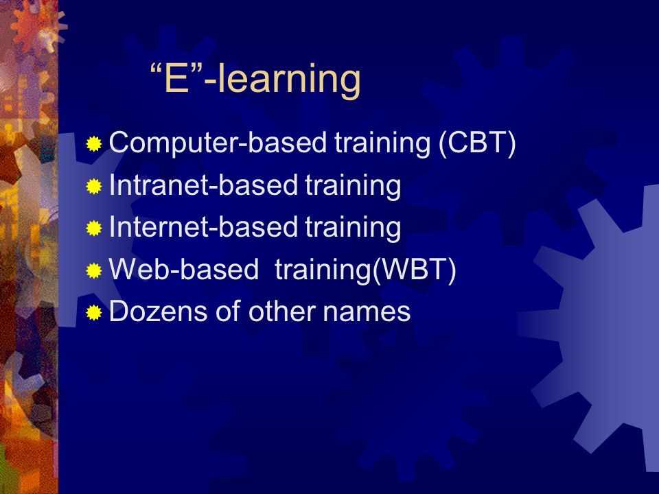 E-learning Computer-based training (CBT) Intranet-based training Internet-based training Web-based training(WBT) Dozens of other names