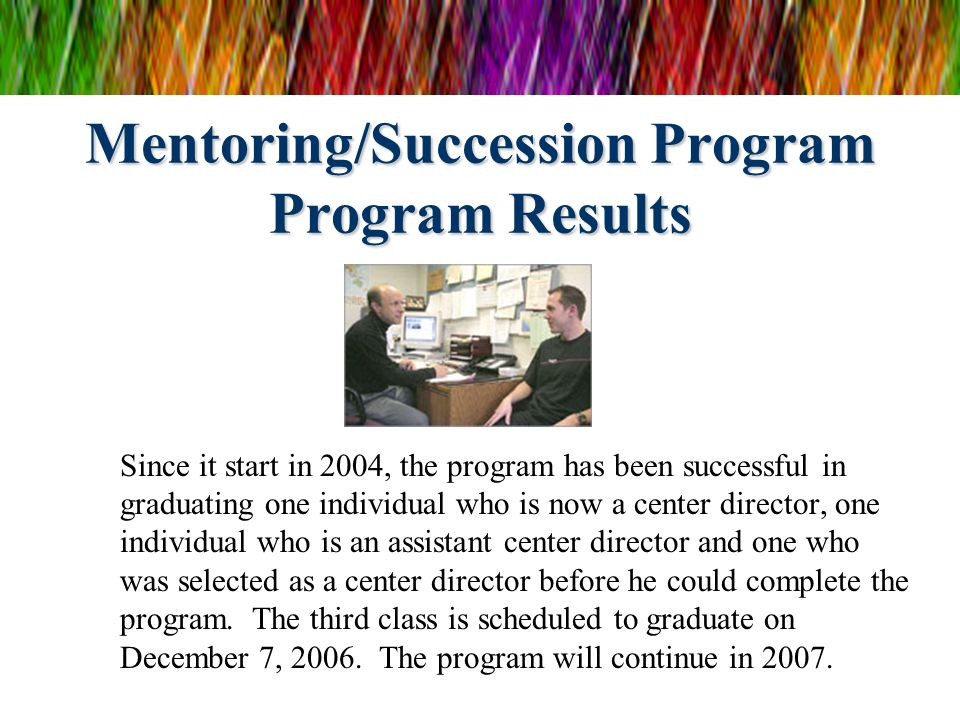 Mentoring/Succession Program Program Results Since it start in 2004, the program has been successful in graduating one individual who is now a center