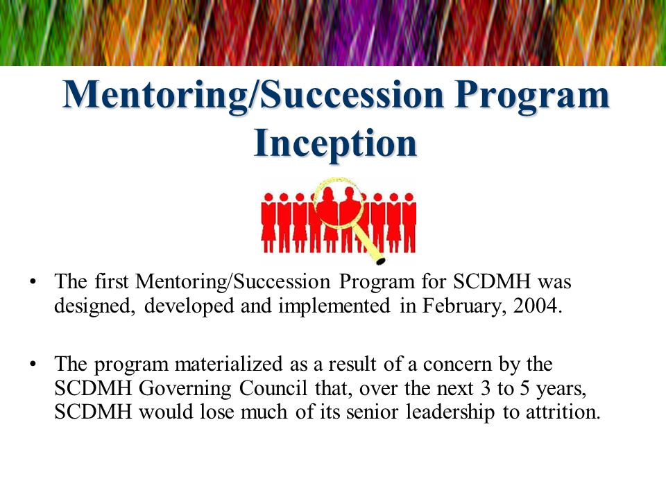 Mentoring/Succession Program Inception The first Mentoring/Succession Program for SCDMH was designed, developed and implemented in February, 2004. The