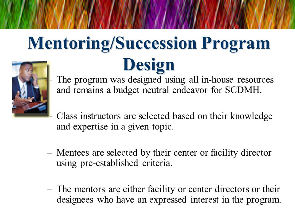 Mentoring/Succession Program Design –The program was designed using all in-house resources and remains a budget neutral endeavor for SCDMH. –Class ins