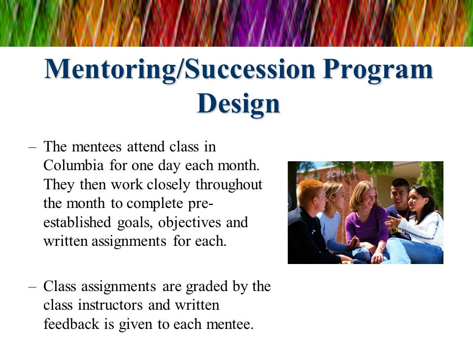 Mentoring/Succession Program Design –The mentees attend class in Columbia for one day each month. They then work closely throughout the month to compl