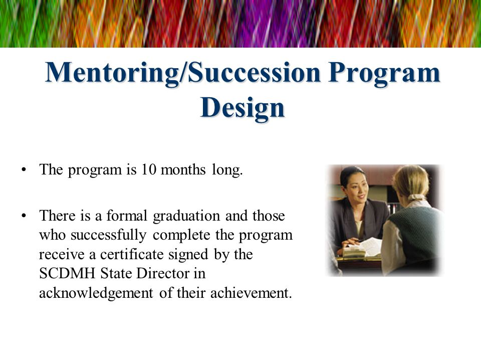 Mentoring/Succession Program Design The program is 10 months long. There is a formal graduation and those who successfully complete the program receiv