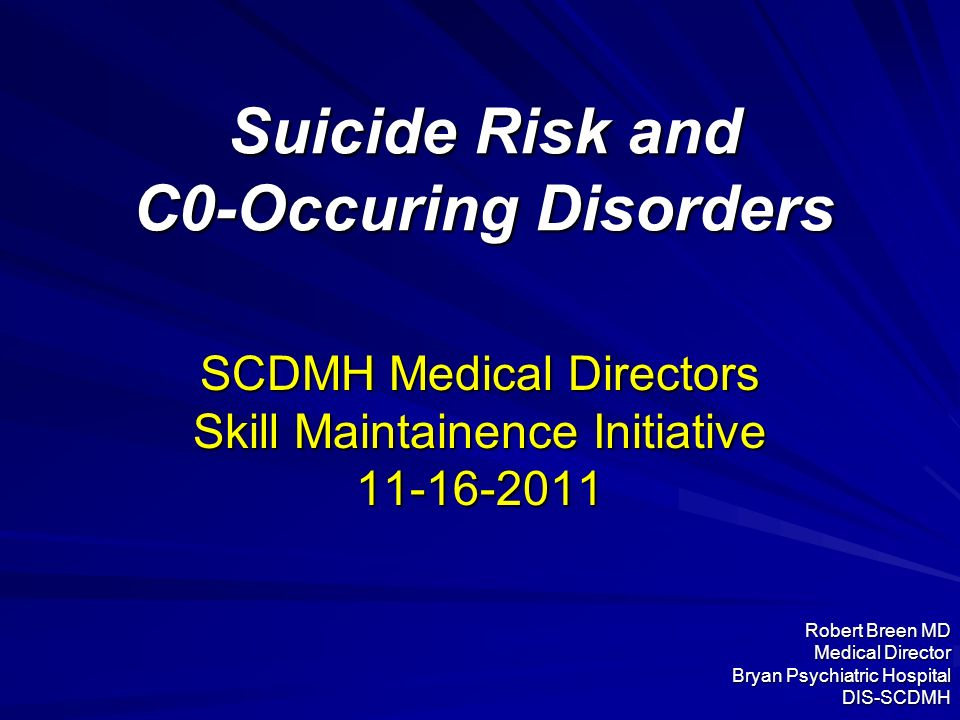 Suicide Risk and C0-Occuring Disorders SCDMH Medical Directors Skill Maintainence Initiative 11-16-2011 Robert Breen MD Medical Director Bryan Psychia