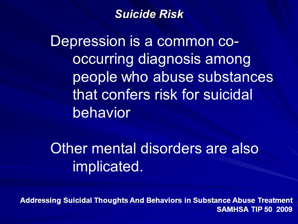 Suicide Risk Depression is a common co- occurring diagnosis among people who abuse substances that confers risk for suicidal behavior Other mental dis