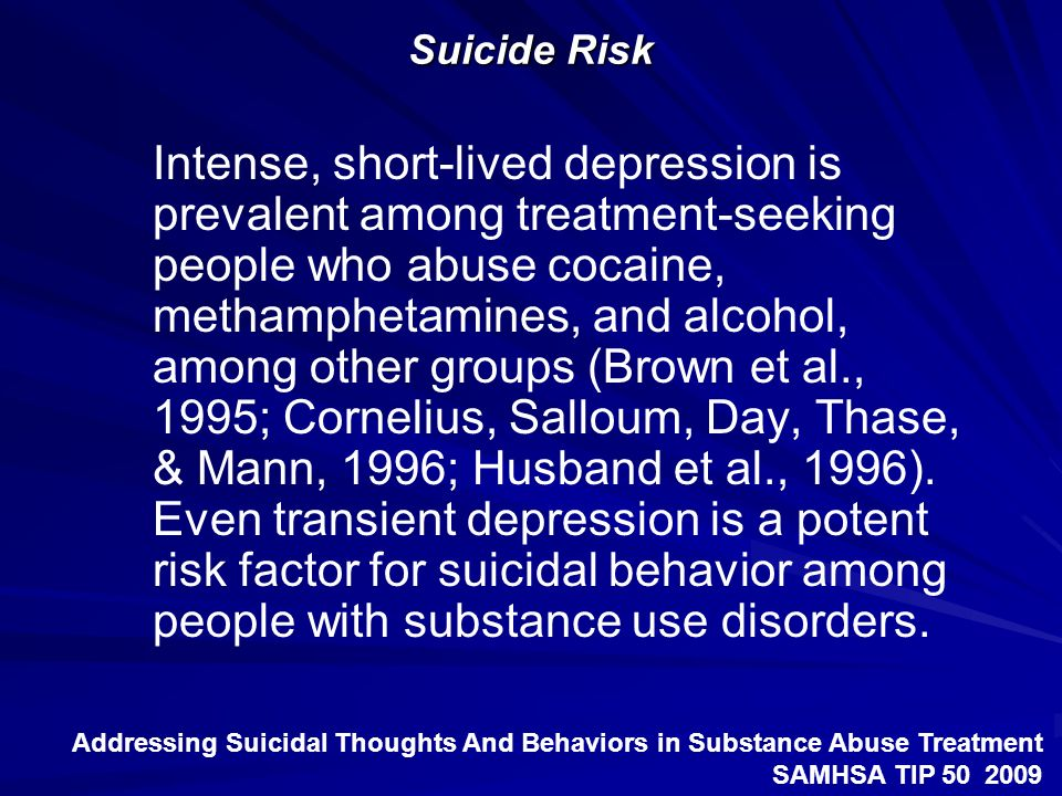 Suicide Risk Intense, short-lived depression is prevalent among treatment-seeking people who abuse cocaine, methamphetamines, and alcohol, among other