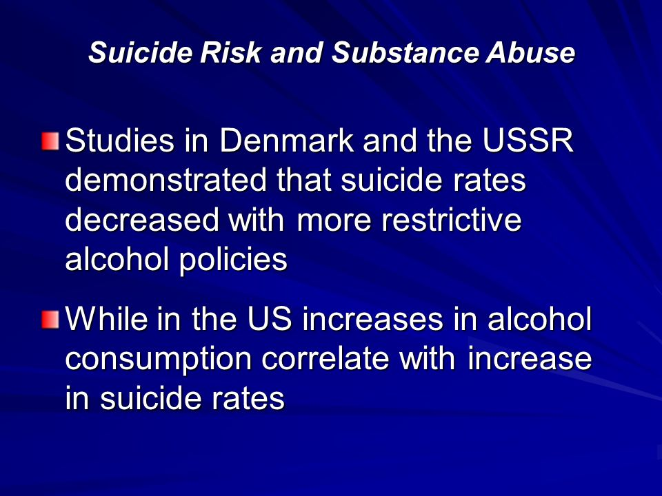 Studies in Denmark and the USSR demonstrated that suicide rates decreased with more restrictive alcohol policies While in the US increases in alcohol