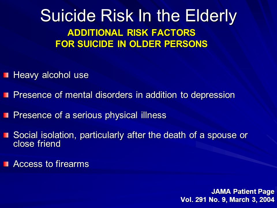 Suicide Risk In the Elderly ADDITIONAL RISK FACTORS FOR SUICIDE IN OLDER PERSONS Heavy alcohol use Presence of mental disorders in addition to depress