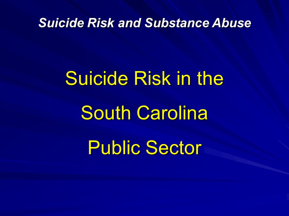 Suicide Risk in the South Carolina Public Sector Suicide Risk and Substance Abuse