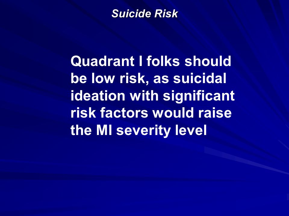 Suicide Risk Quadrant I folks should be low risk, as suicidal ideation with significant risk factors would raise the MI severity level