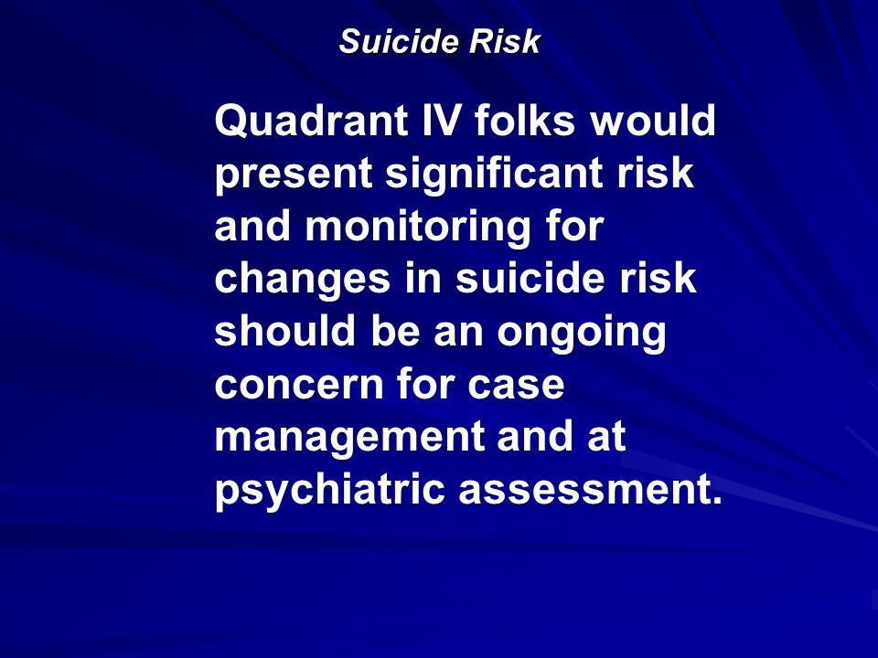Suicide Risk Quadrant IV folks would present significant risk and monitoring for changes in suicide risk should be an ongoing concern for case managem