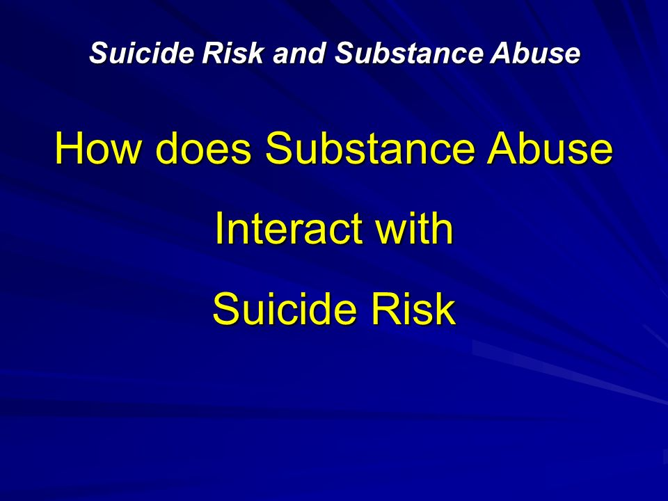 How does Substance Abuse Interact with Suicide Risk Suicide Risk and Substance Abuse