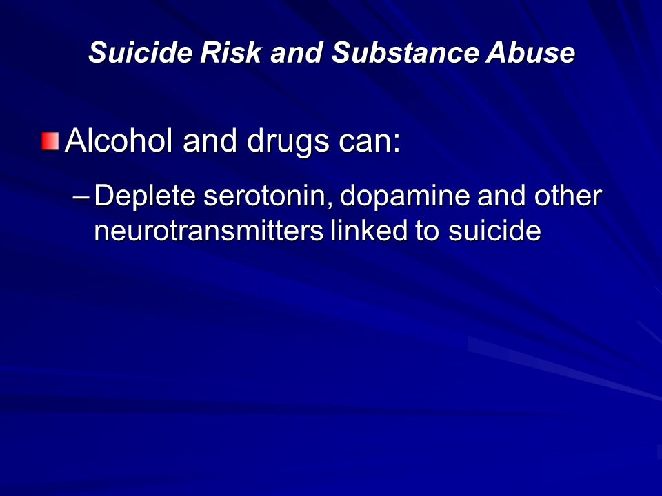 Alcohol and drugs can: –Deplete serotonin, dopamine and other neurotransmitters linked to suicide Suicide Risk and Substance Abuse
