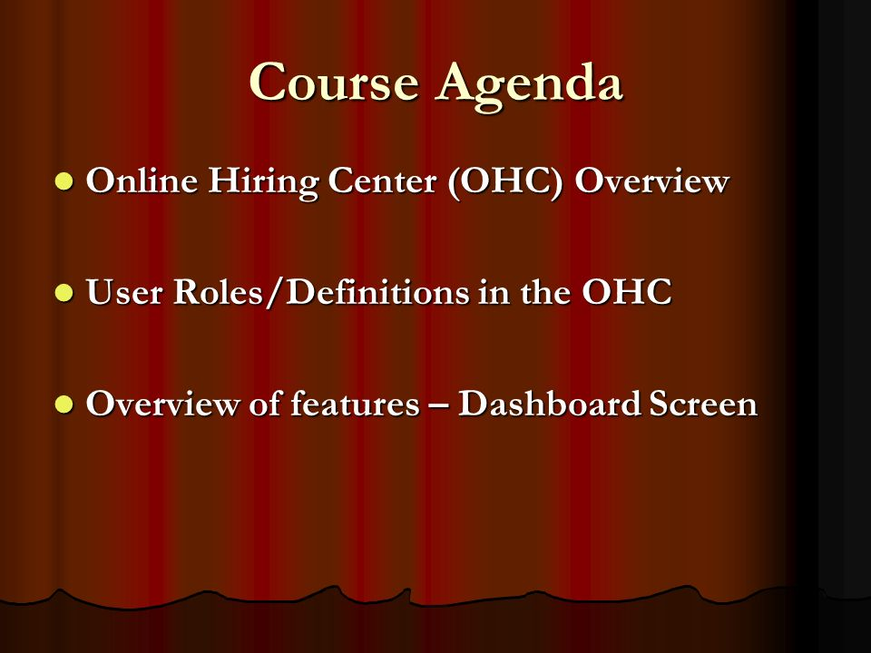 Course Agenda Online Hiring Center (OHC) Overview Online Hiring Center (OHC) Overview User Roles/Definitions in the OHC User Roles/Definitions in the OHC Overview of features – Dashboard Screen Overview of features – Dashboard Screen
