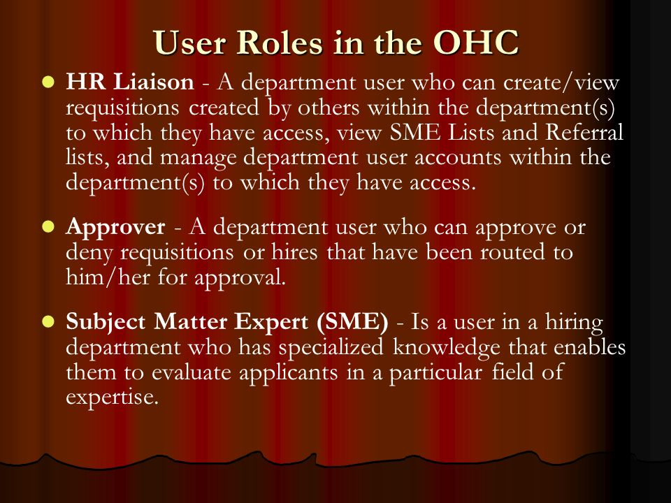 User Roles in the OHC HR Liaison - A department user who can create/view requisitions created by others within the department(s) to which they have access, view SME Lists and Referral lists, and manage department user accounts within the department(s) to which they have access.