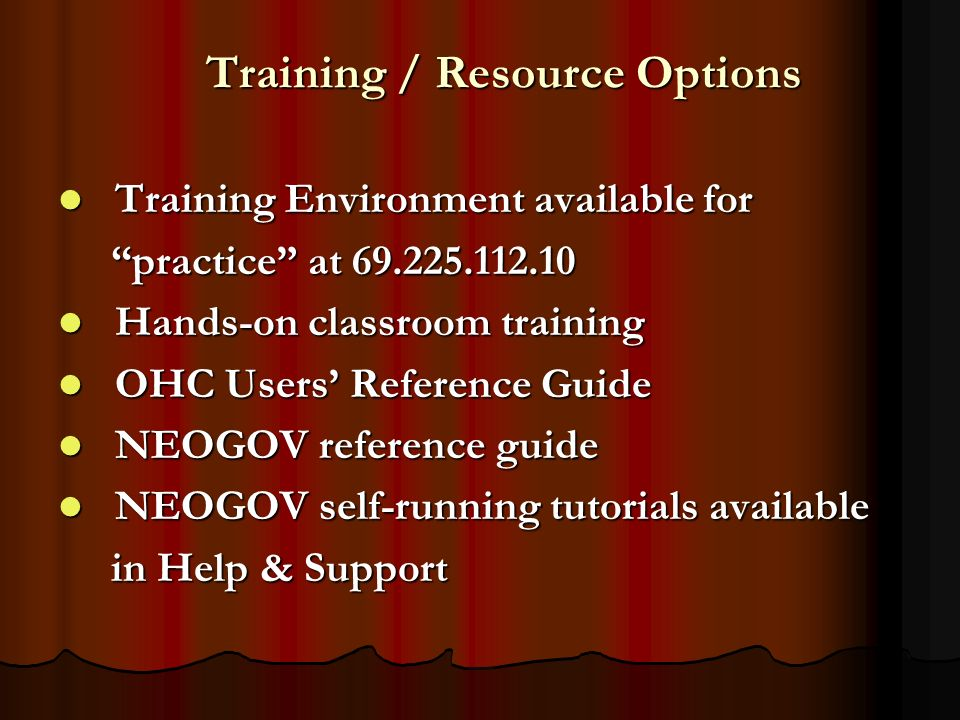 Training / Resource Options Training Environment available for Training Environment available for practice at 69.225.112.10 practice at 69.225.112.10 Hands-on classroom training Hands-on classroom training OHC Users Reference Guide OHC Users Reference Guide NEOGOV reference guide NEOGOV reference guide NEOGOV self-running tutorials available NEOGOV self-running tutorials available in Help & Support in Help & Support