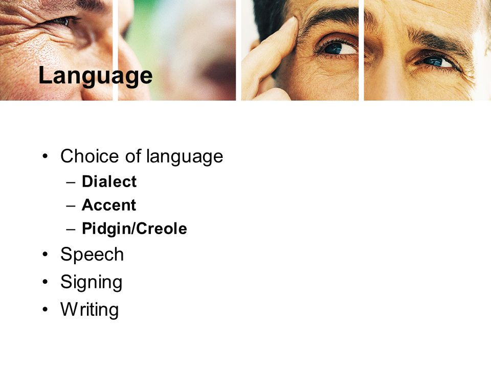 Language Choice of language –Dialect –Accent –Pidgin/Creole Speech Signing Writing