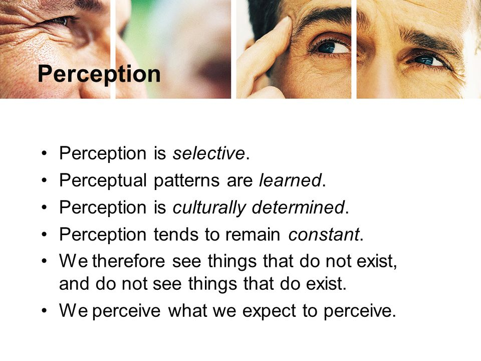 Perception Perception is selective. Perceptual patterns are learned.