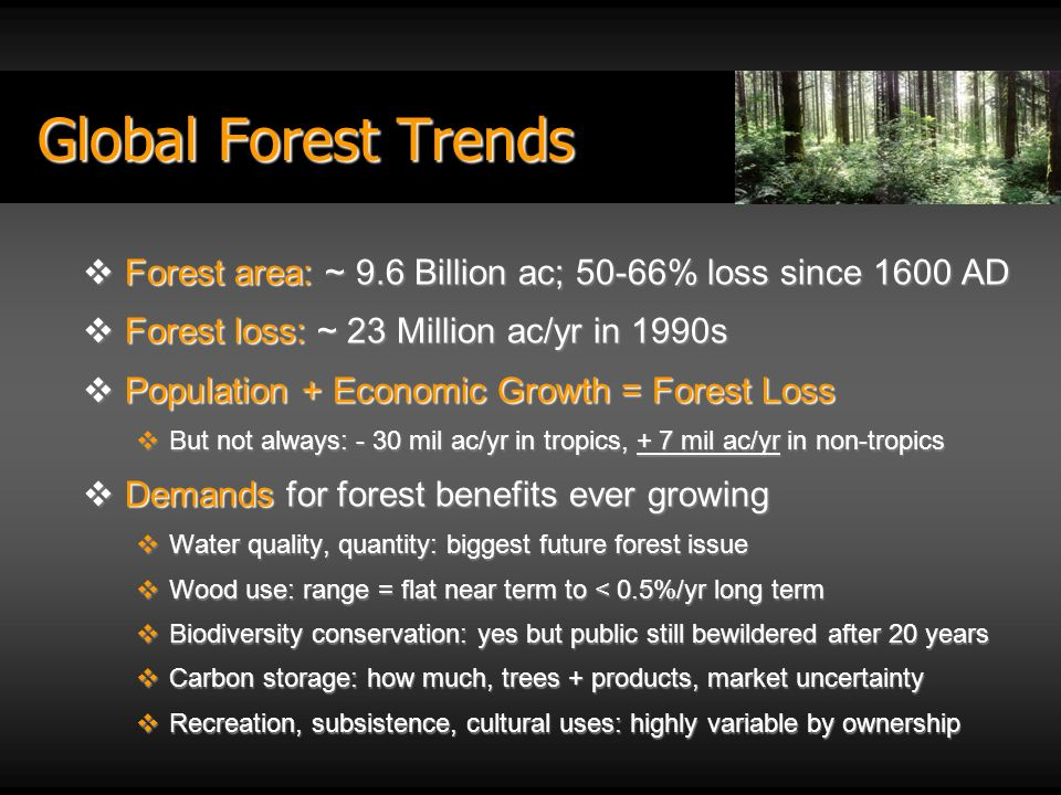 Forest area: ~ 9.6 Billion ac; 50-66% loss since 1600 AD Forest area: ~ 9.6 Billion ac; 50-66% loss since 1600 AD Forest loss: ~ 23 Million ac/yr in 1990s Forest loss: ~ 23 Million ac/yr in 1990s Population + Economic Growth = Forest Loss Population + Economic Growth = Forest Loss But not always: - 30 mil ac/yr in tropics, + 7 mil ac/yr in non-tropics But not always: - 30 mil ac/yr in tropics, + 7 mil ac/yr in non-tropics Demands for forest benefits ever growing Demands for forest benefits ever growing Water quality, quantity: biggest future forest issue Water quality, quantity: biggest future forest issue Wood use: range = flat near term to < 0.5%/yr long term Wood use: range = flat near term to < 0.5%/yr long term Biodiversity conservation: yes but public still bewildered after 20 years Biodiversity conservation: yes but public still bewildered after 20 years Carbon storage: how much, trees + products, market uncertainty Carbon storage: how much, trees + products, market uncertainty Recreation, subsistence, cultural uses: highly variable by ownership Recreation, subsistence, cultural uses: highly variable by ownership Global Forest Trends