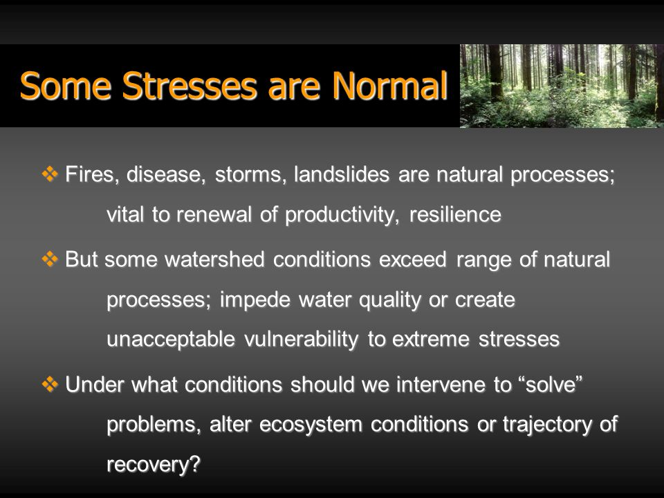 Some Stresses are Normal Fires, disease, storms, landslides are natural processes; vital to renewal of productivity, resilience Fires, disease, storms, landslides are natural processes; vital to renewal of productivity, resilience But some watershed conditions exceed range of natural processes; impede water quality or create unacceptable vulnerability to extreme stresses But some watershed conditions exceed range of natural processes; impede water quality or create unacceptable vulnerability to extreme stresses Under what conditions should we intervene to solve problems, alter ecosystem conditions or trajectory of recovery.