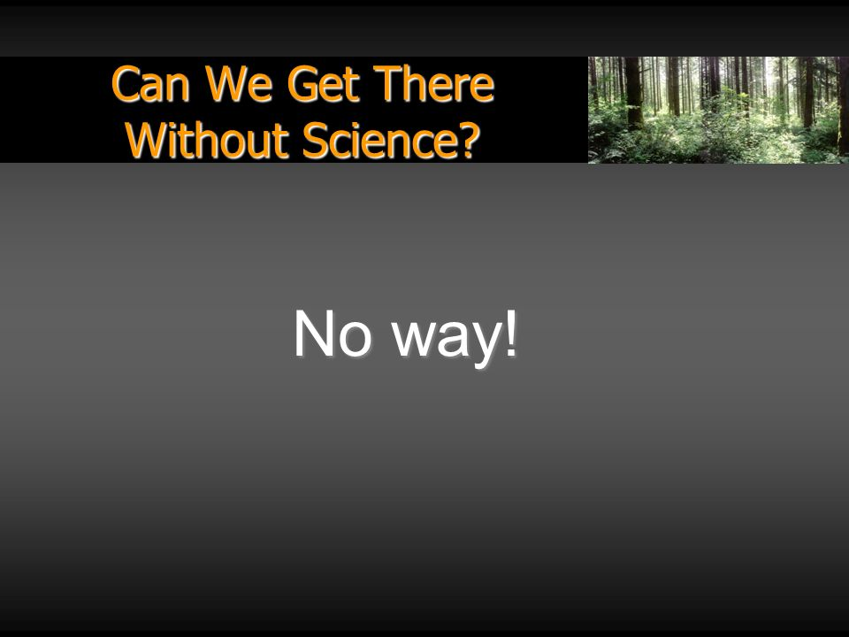 Can We Get There Without Science? No way!