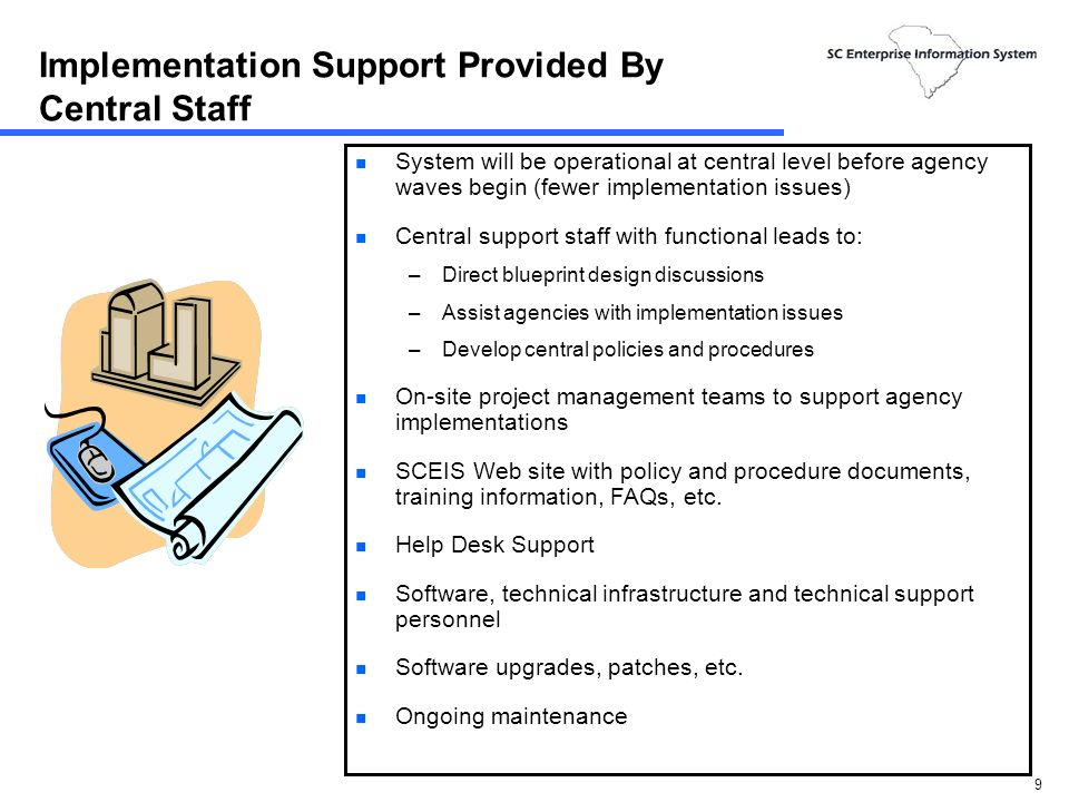 9 Implementation Support Provided By Central Staff n System will be operational at central level before agency waves begin (fewer implementation issues) n Central support staff with functional leads to: –Direct blueprint design discussions –Assist agencies with implementation issues –Develop central policies and procedures n On-site project management teams to support agency implementations n SCEIS Web site with policy and procedure documents, training information, FAQs, etc.