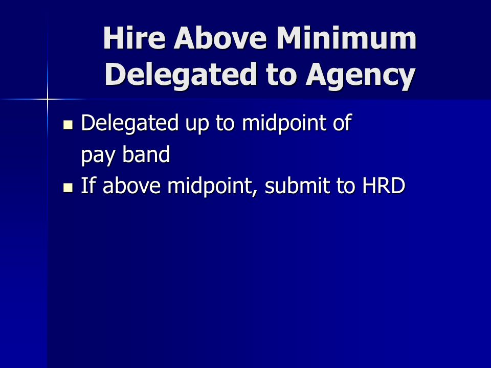 Hire Above Minimum Delegated to Agency Delegated up to midpoint of Delegated up to midpoint of pay band If above midpoint, submit to HRD If above midp