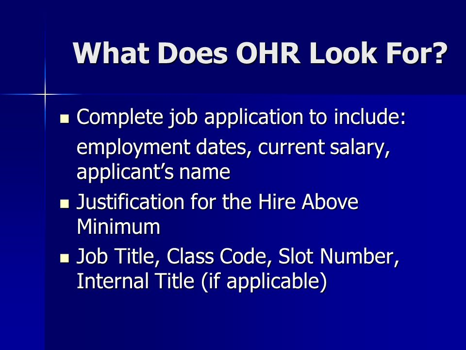 What Does OHR Look For? Complete job application to include: Complete job application to include: employment dates, current salary, applicants name Ju