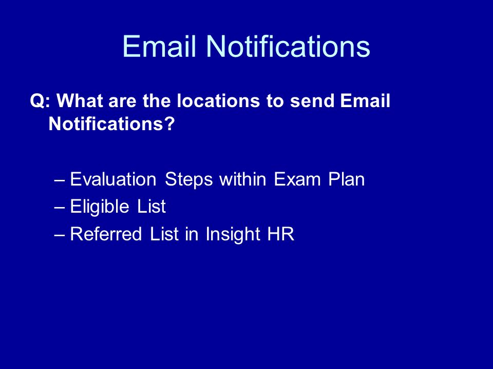 Email Notifications Q: What are the locations to send Email Notifications? –Evaluation Steps within Exam Plan –Eligible List –Referred List in Insight