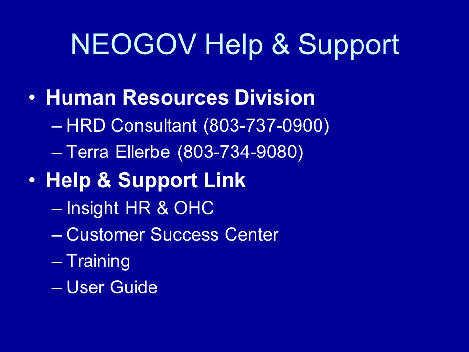 NEOGOV Help & Support Human Resources Division –HRD Consultant (803-737-0900) –Terra Ellerbe (803-734-9080) Help & Support Link –Insight HR & OHC –Customer Success Center –Training –User Guide