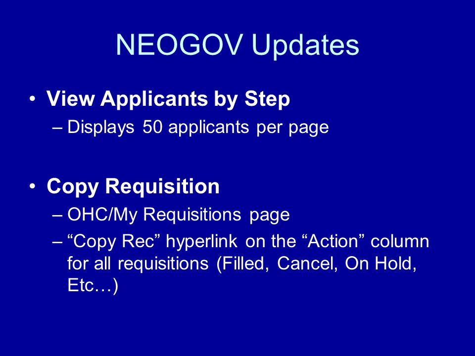NEOGOV Updates View Applicants by Step –Displays 50 applicants per page Copy Requisition –OHC/My Requisitions page –Copy Rec hyperlink on the Action c