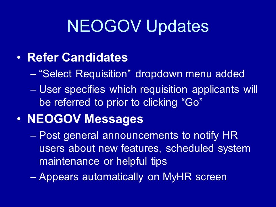 NEOGOV Updates Refer Candidates –Select Requisition dropdown menu added –User specifies which requisition applicants will be referred to prior to clicking Go NEOGOV Messages –Post general announcements to notify HR users about new features, scheduled system maintenance or helpful tips –Appears automatically on MyHR screen