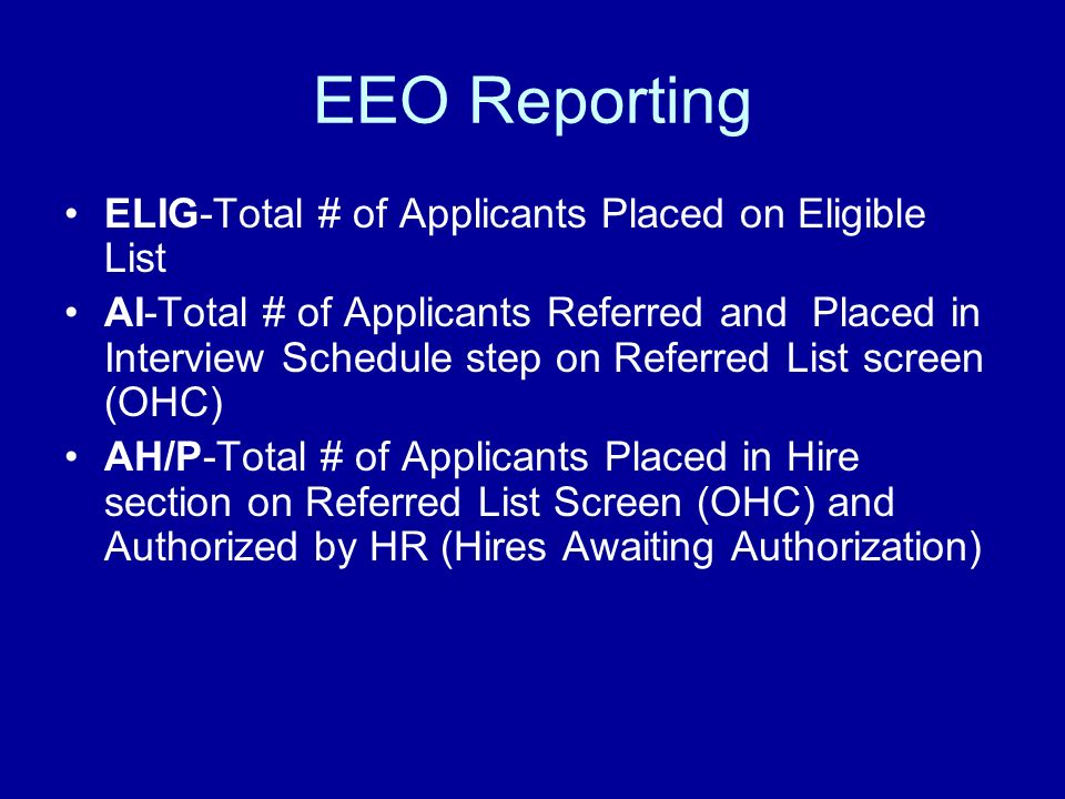 EEO Reporting ELIG-Total # of Applicants Placed on Eligible List AI-Total # of Applicants Referred and Placed in Interview Schedule step on Referred List screen (OHC) AH/P-Total # of Applicants Placed in Hire section on Referred List Screen (OHC) and Authorized by HR (Hires Awaiting Authorization)
