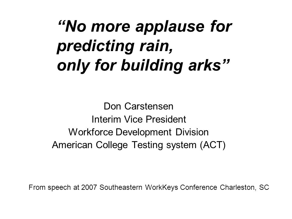 No more applause for predicting rain, only for building arks Don Carstensen Interim Vice President Workforce Development Division American College Testing system (ACT) From speech at 2007 Southeastern WorkKeys Conference Charleston, SC