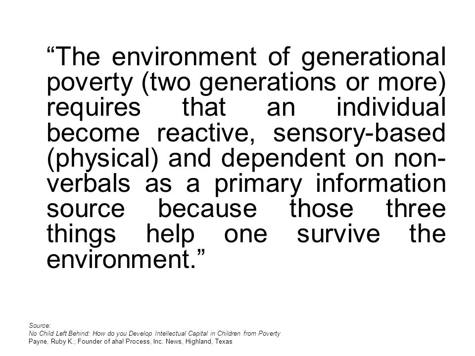 The environment of generational poverty (two generations or more) requires that an individual become reactive, sensory-based (physical) and dependent on non- verbals as a primary information source because those three things help one survive the environment.