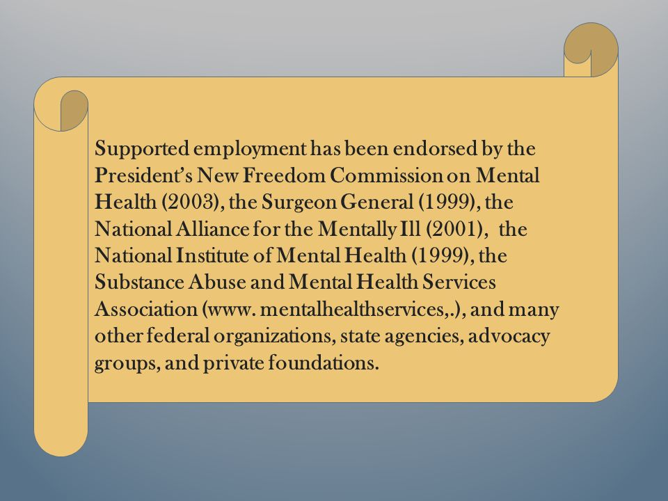 Supported employment has been endorsed by the Presidents New Freedom Commission on Mental Health (2003), the Surgeon General (1999), the National Alliance for the Mentally Ill (2001), the National Institute of Mental Health (1999), the Substance Abuse and Mental Health Services Association (www.