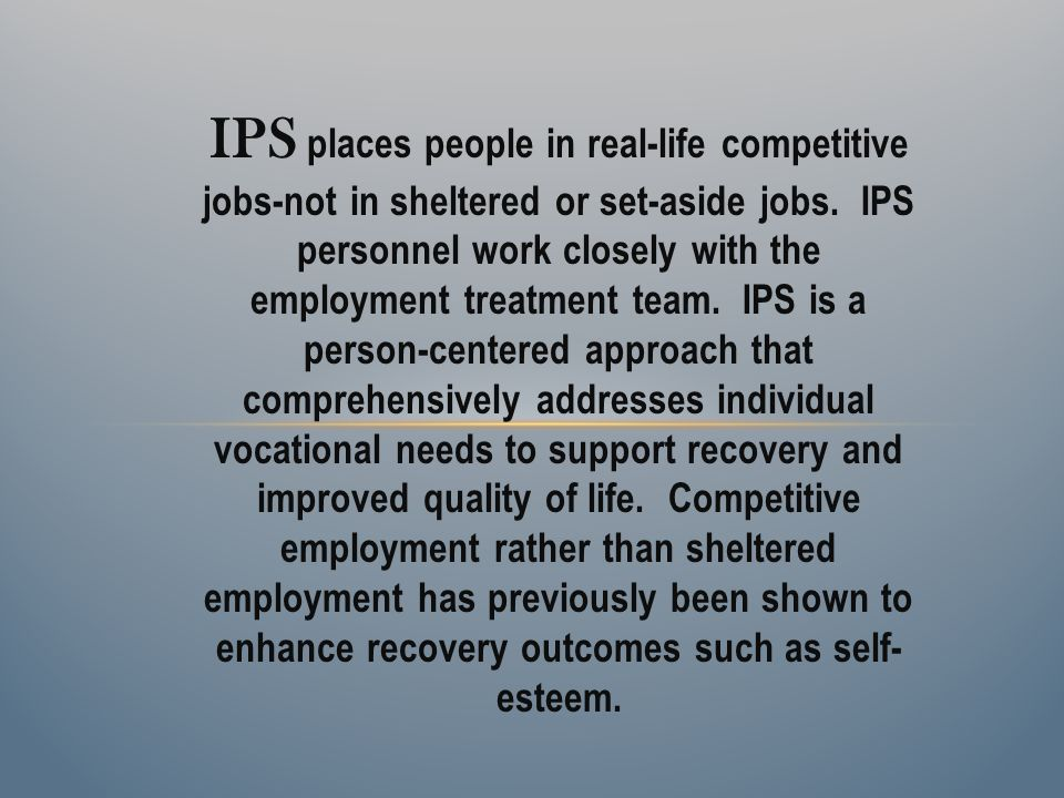 IPS places people in real-life competitive jobs-not in sheltered or set-aside jobs. IPS personnel work closely with the employment treatment team. IPS