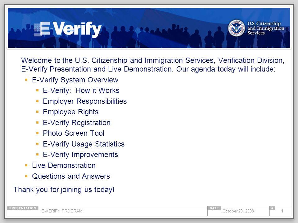 E-VERIFY PROGRAM1October 20, 2008 Welcome to the U.S. Citizenship and Immigration Services, Verification Division, E-Verify Presentation and Live Demo