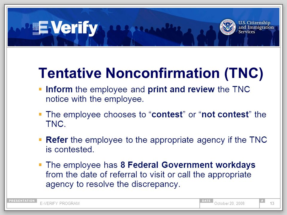 E-VERIFY PROGRAM13October 20, 2008 Tentative Nonconfirmation (TNC) Inform the employee and print and review the TNC notice with the employee. The empl