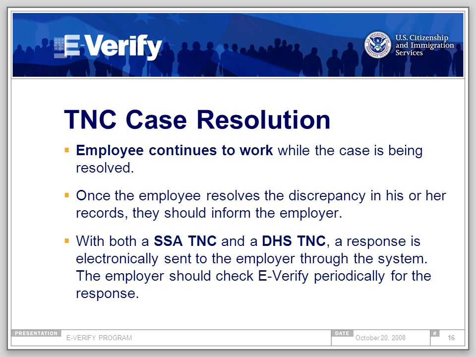 E-VERIFY PROGRAM16October 20, 2008 TNC Case Resolution Employee continues to work while the case is being resolved. Once the employee resolves the dis