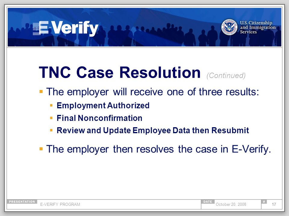 E-VERIFY PROGRAM17October 20, 2008 TNC Case Resolution (Continued) The employer will receive one of three results: Employment Authorized Final Nonconf
