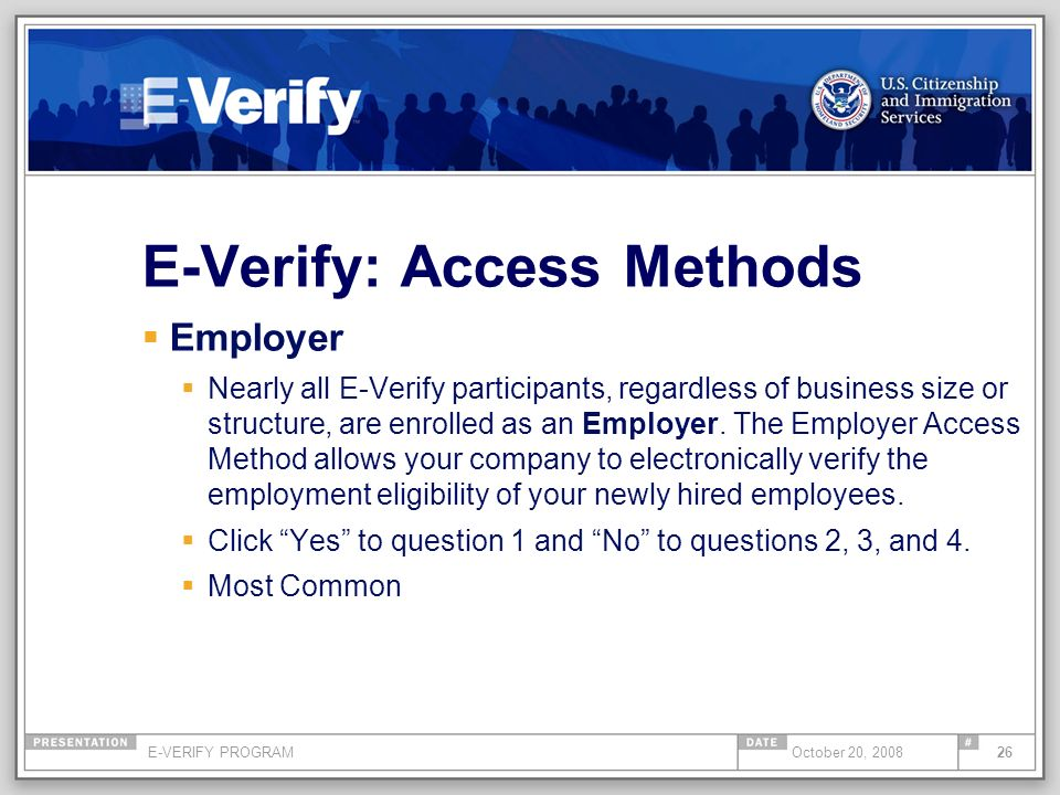 E-VERIFY PROGRAM26October 20, 2008 E-Verify: Access Methods Employer Nearly all E-Verify participants, regardless of business size or structure, are enrolled as an Employer.