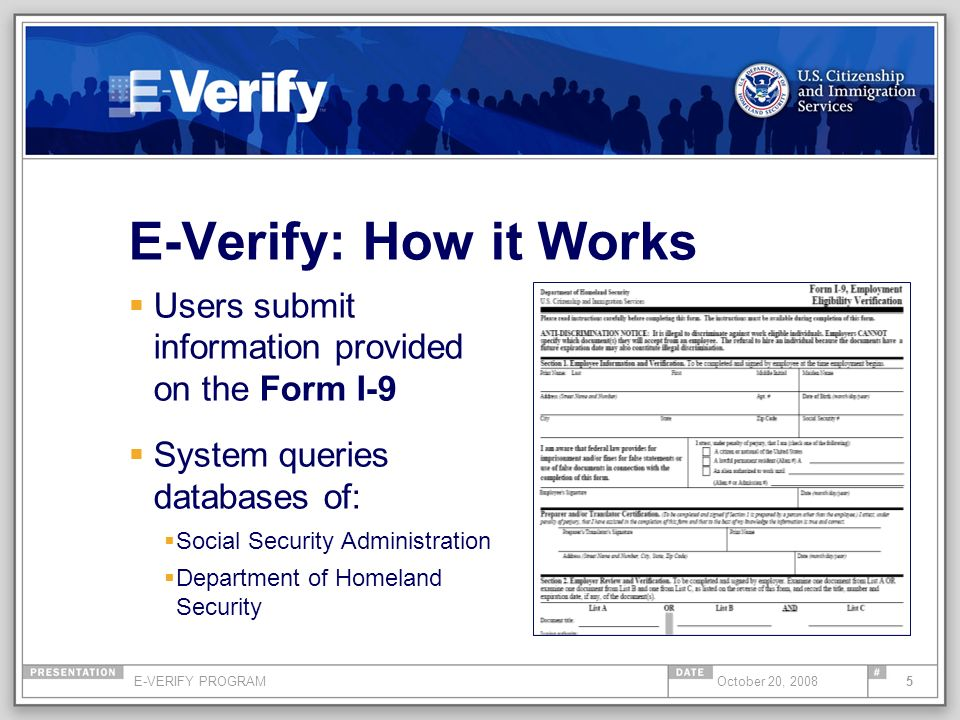 E-VERIFY PROGRAM5October 20, 2008 E-Verify: How it Works Users submit information provided on the Form I-9 System queries databases of: Social Securit