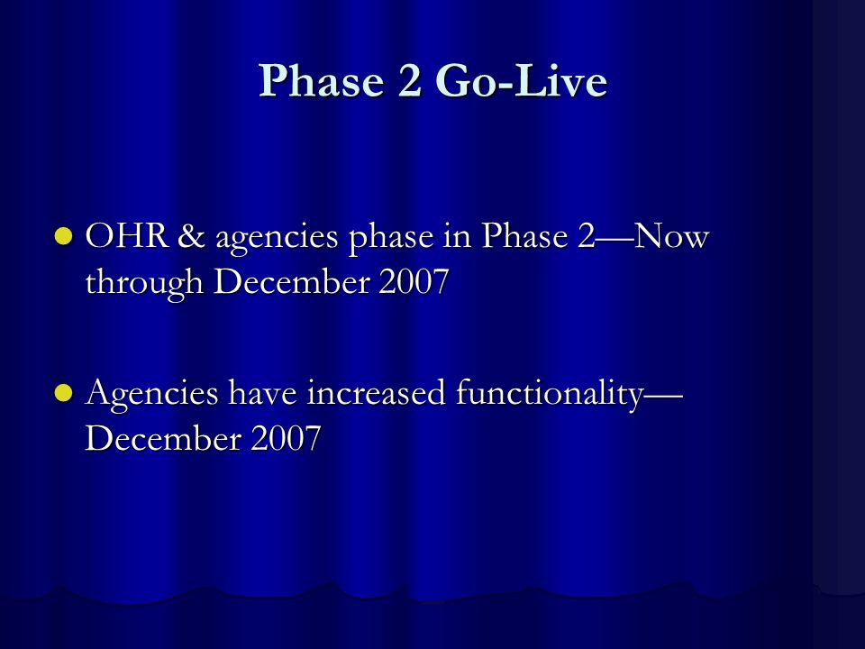 Phase 2 Go-Live OHR & agencies phase in Phase 2Now through December 2007 OHR & agencies phase in Phase 2Now through December 2007 Agencies have increa