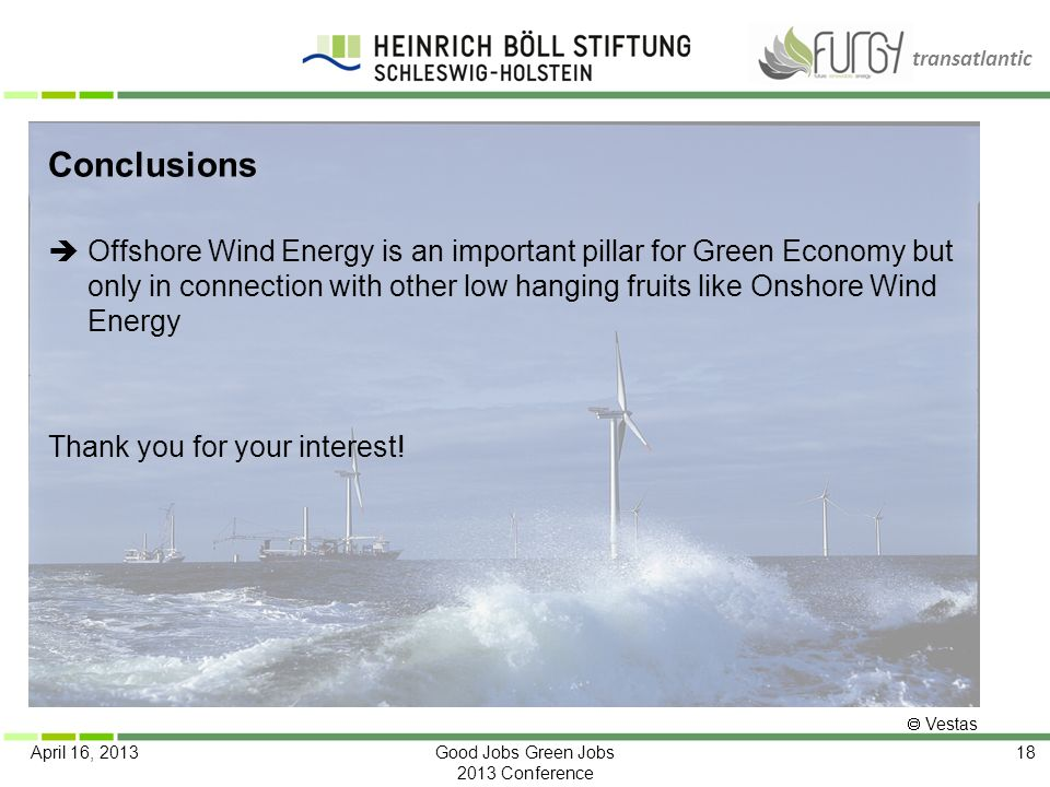 transatlantic April 16, 2013Good Jobs Green Jobs 2013 Conference 18 Conclusions Offshore Wind Energy is an important pillar for Green Economy but only